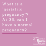 "What is a ""geriatric pregnancy""? At 35, can I have a normal pregnancy?"